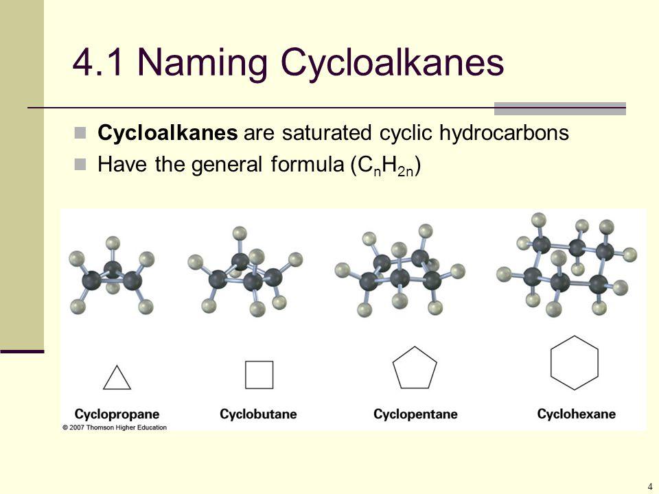 4 4.1 Naming Cycloalkanes Cycloalkanes are saturated cyclic hydrocarbons Have the general formula (C n H 2n )