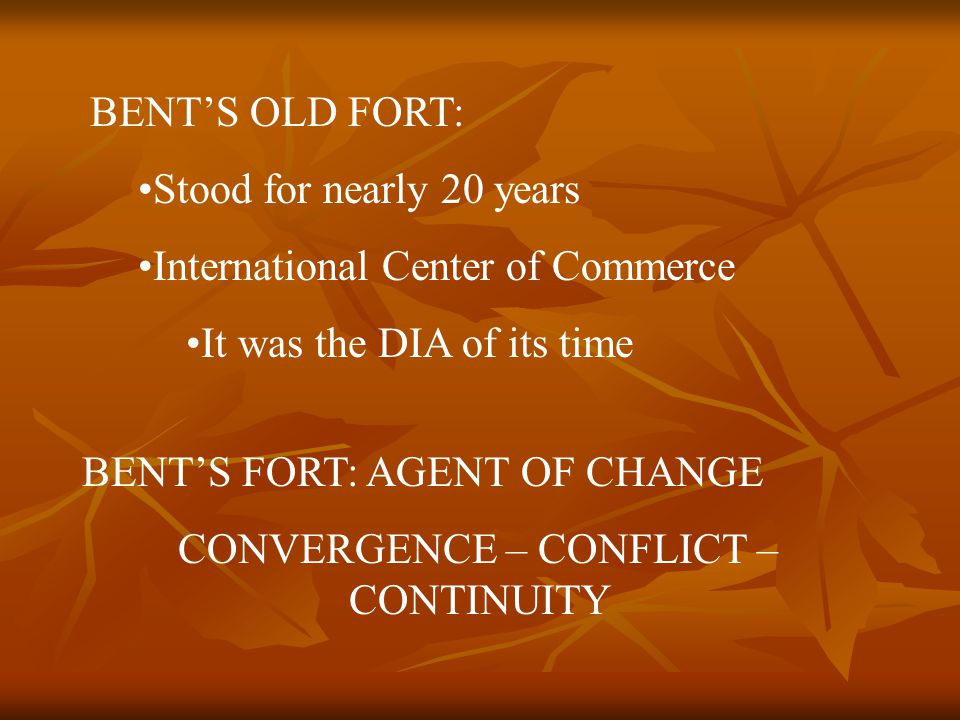 BENT'S OLD FORT: Stood for nearly 20 years International Center of Commerce It was the DIA of its time BENT'S FORT: AGENT OF CHANGE CONVERGENCE – CONFLICT – CONTINUITY