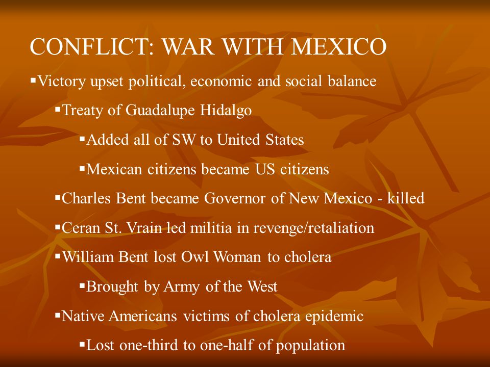 CONFLICT: WAR WITH MEXICO VV ictory upset political, economic and social balance TT reaty of Guadalupe Hidalgo AA dded all of SW to United States MM exican citizens became US citizens CC harles Bent became Governor of New Mexico - killed CC eran St.
