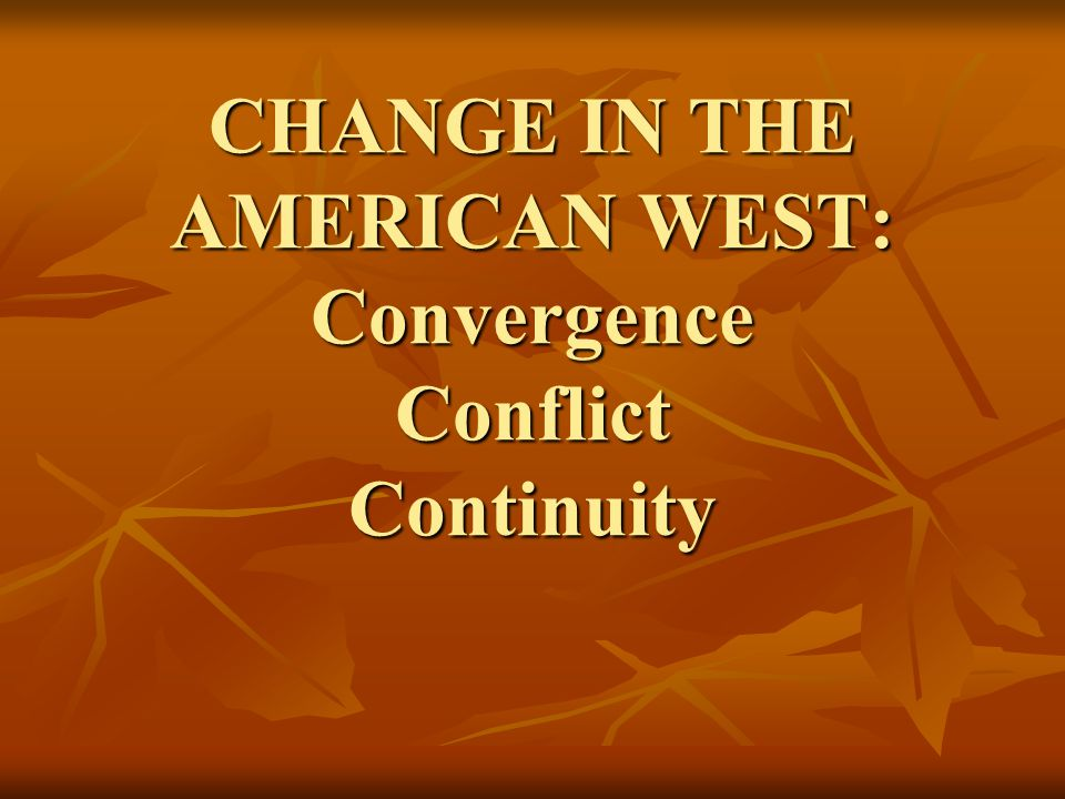 CHANGE IN THE AMERICAN WEST: Convergence Conflict Continuity