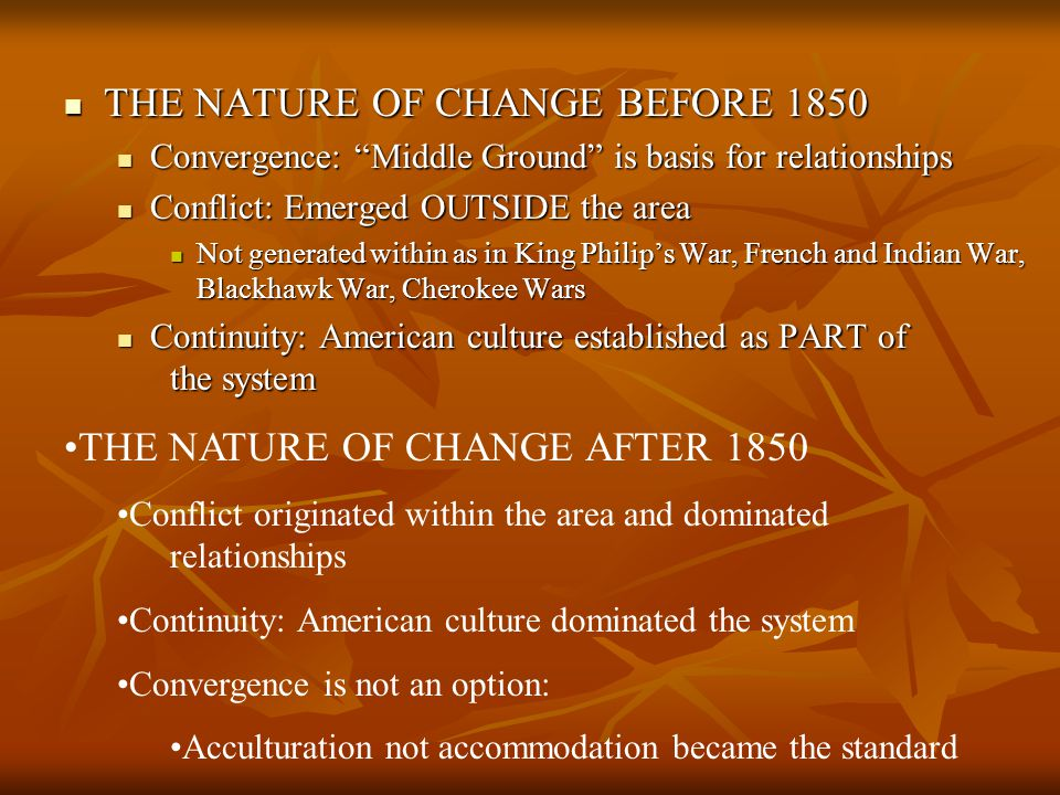 THE NATURE OF CHANGE BEFORE 1850 THE NATURE OF CHANGE BEFORE 1850 Convergence: Middle Ground is basis for relationships Convergence: Middle Ground is basis for relationships Conflict: Emerged OUTSIDE the area Conflict: Emerged OUTSIDE the area Not generated within as in King Philip's War, French and Indian War, Blackhawk War, Cherokee Wars Not generated within as in King Philip's War, French and Indian War, Blackhawk War, Cherokee Wars Continuity: American culture established as PART of the system Continuity: American culture established as PART of the system THE NATURE OF CHANGE AFTER 1850 Conflict originated within the area and dominated relationships Continuity: American culture dominated the system Convergence is not an option: Acculturation not accommodation became the standard