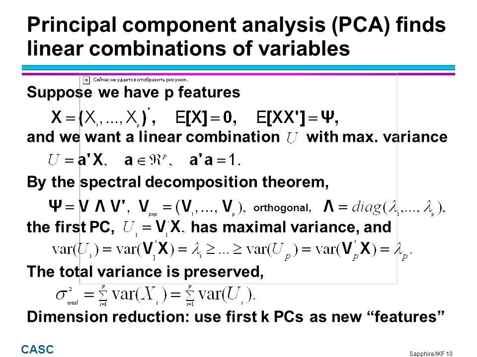 Sapphire/IKF 10 CASC Principal component analysis (PCA) finds linear combinations of variables Suppose we have p features and we want a linear combination with max.