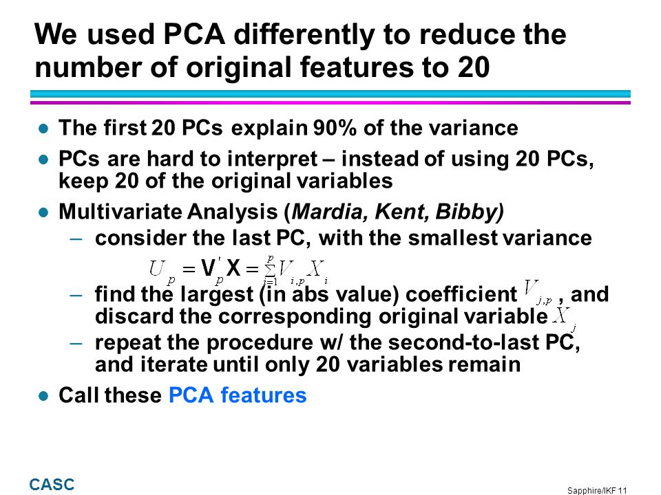 Sapphire/IKF 11 CASC We used PCA differently to reduce the number of original features to 20 l The first 20 PCs explain 90% of the variance l PCs are hard to interpret – instead of using 20 PCs, keep 20 of the original variables l Multivariate Analysis (Mardia, Kent, Bibby) –consider the last PC, with the smallest variance –find the largest (in abs value) coefficient, and discard the corresponding original variable –repeat the procedure w/ the second-to-last PC, and iterate until only 20 variables remain l Call these PCA features
