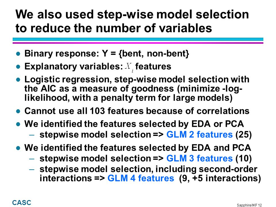 Sapphire/IKF 12 CASC We also used step-wise model selection to reduce the number of variables l Binary response: Y = {bent, non-bent} l Explanatory variables: features l Logistic regression, step-wise model selection with the AIC as a measure of goodness (minimize -log- likelihood, with a penalty term for large models) l Cannot use all 103 features because of correlations l We identified the features selected by EDA or PCA –stepwise model selection => GLM 2 features (25) l We identified the features selected by EDA and PCA –stepwise model selection => GLM 3 features (10) –stepwise model selection, including second-order interactions => GLM 4 features (9, +5 interactions)