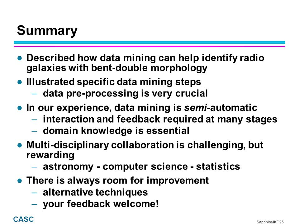 Sapphire/IKF 26 CASC Summary l Described how data mining can help identify radio galaxies with bent-double morphology l Illustrated specific data mining steps –data pre-processing is very crucial l In our experience, data mining is semi-automatic –interaction and feedback required at many stages –domain knowledge is essential l Multi-disciplinary collaboration is challenging, but rewarding –astronomy - computer science - statistics l There is always room for improvement –alternative techniques –your feedback welcome!