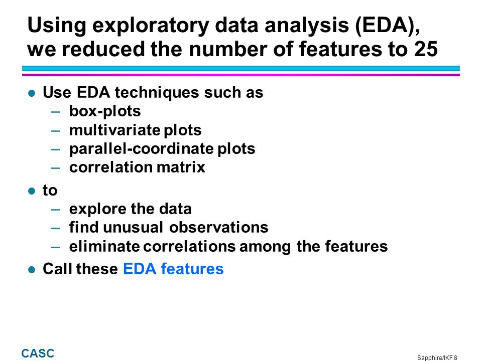 Sapphire/IKF 8 CASC Using exploratory data analysis (EDA), we reduced the number of features to 25 l Use EDA techniques such as –box-plots –multivariate plots –parallel-coordinate plots –correlation matrix l to –explore the data –find unusual observations –eliminate correlations among the features l Call these EDA features