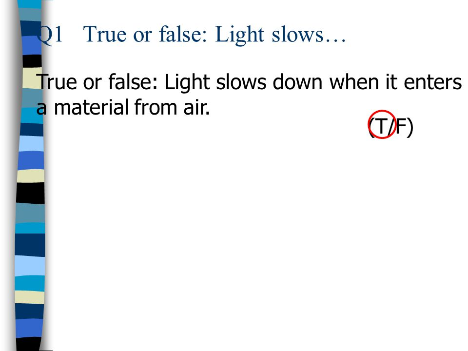 Q1True or false: Light slows… True or false: Light slows down when it enters a material from air. (T/F)