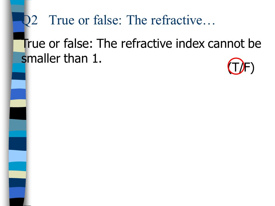 Q2True or false: The refractive… True or false: The refractive index cannot be smaller than 1. (T/F)