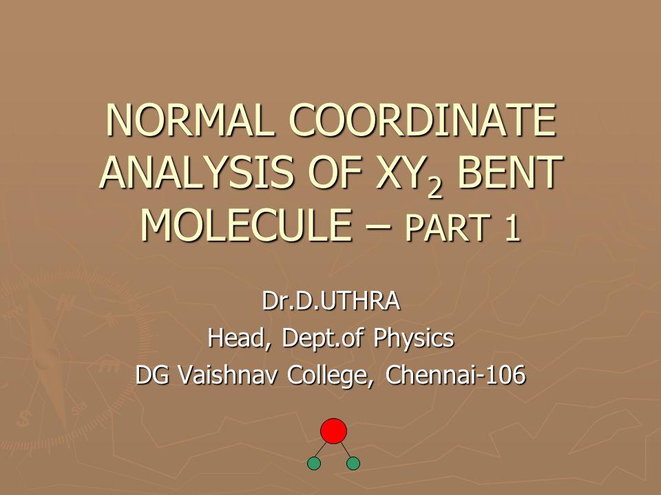 U matrix for XY 2 bent molecule Number of Rows = SALCs S 1 =(1/√2)[d 1 + d 2 ] S 2 = α S 3 =(1/√2)[d 1 - d 2 ] Number of columns =Internal coordinates 1- d 1 2- d 2 3- α d 1 d2d2 α S1S1 1/√2 0 S2S2001 S3S3 -1/√2 0