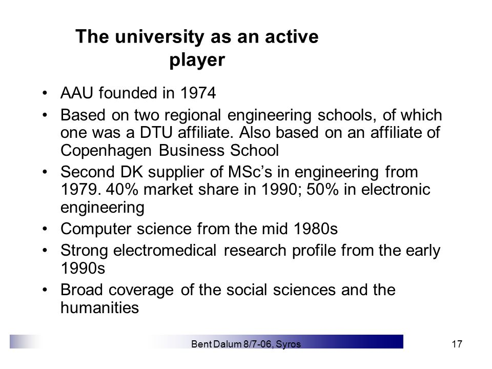 Bent Dalum 8/7-06, Syros17 The university as an active player AAU founded in 1974 Based on two regional engineering schools, of which one was a DTU affiliate.