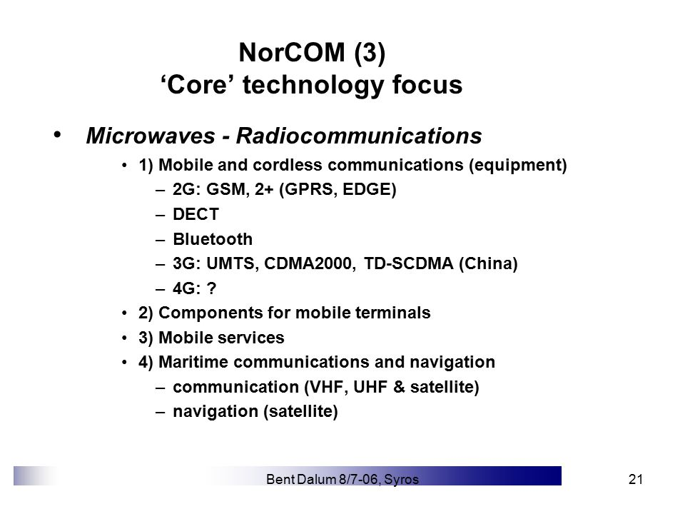 Bent Dalum 8/7-06, Syros21 NorCOM (3) 'Core' technology focus Microwaves - Radiocommunications 1) Mobile and cordless communications (equipment) –2G: GSM, 2+ (GPRS, EDGE) –DECT –Bluetooth –3G: UMTS, CDMA2000, TD-SCDMA (China) –4G: .