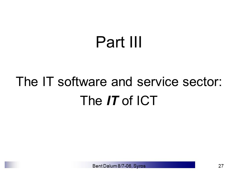 Bent Dalum 8/7-06, Syros27 Part III The IT software and service sector: The IT of ICT