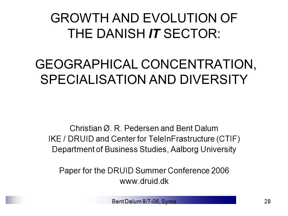Bent Dalum 8/7-06, Syros28 GROWTH AND EVOLUTION OF THE DANISH IT SECTOR: GEOGRAPHICAL CONCENTRATION, SPECIALISATION AND DIVERSITY Christian Ø.