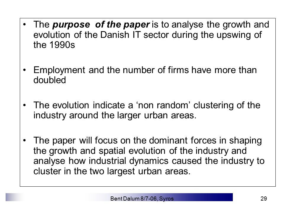 Bent Dalum 8/7-06, Syros29 The purpose of the paper is to analyse the growth and evolution of the Danish IT sector during the upswing of the 1990s Employment and the number of firms have more than doubled The evolution indicate a 'non random' clustering of the industry around the larger urban areas.