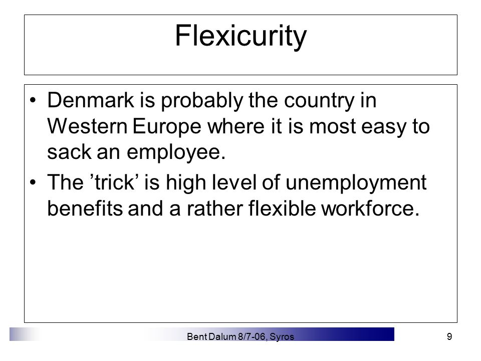 Bent Dalum 8/7-06, Syros9 Flexicurity Denmark is probably the country in Western Europe where it is most easy to sack an employee.