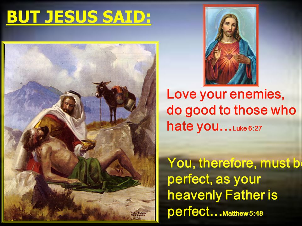 BUT JESUS SAID: Love your enemies, do good to those who hate you… Luke 6:27 You, therefore, must be perfect, as your heavenly Father is perfect… Matth