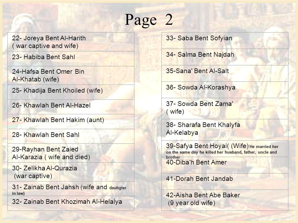 Page 2 22- Joreya Bent Al-Harith ( war captive and wife) 23- Habiba Bent Sahl 24-Hafsa Bent Omer Bin Al-Khatab (wife) 25- Khadija Bent Khoiled (wife) 26- Khawlah Bent Al-Hazel 27- Khawlah Bent Hakim (aunt) 28- Khawlah Bent Sahl 29-Rayhan Bent Zaied Al-Karazia ( wife and died) 30- Zelikha Al-Qurazia (war captive) 31- Zainab Bent Jahsh (wife and dauhgter in law) 32- Zainab Bent Khozimah Al-Helalya 33- Saba Bent Sofyian 34- Salma Bent Najdah 35-Sana Bent Al-Salt 36- Sowda Al-Korashya 37- Sowda Bent Zama ( wife) 38- Sharafa Bent Khalyfa Al-Kelabya 39-Safya Bent Hoyai( (Wife) He married her on the same day he killed her husband, father, uncle and brother 40-Diba h Bent Amer 41-Dorah Bent Jandab 42-Aisha Bent Abe Baker (9 year old wife)