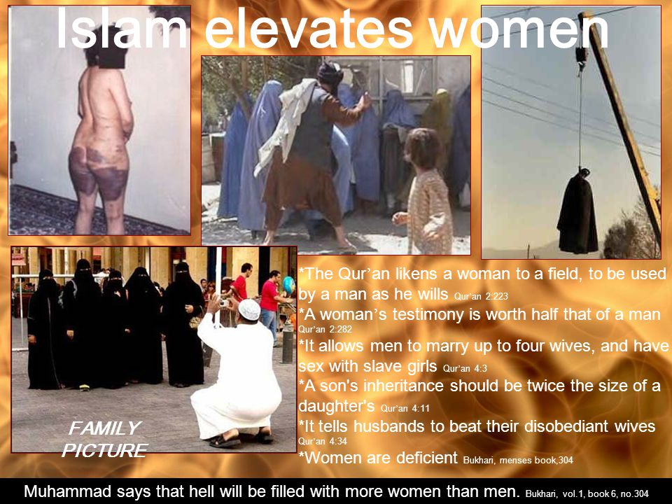 *The Qur ' an likens a woman to a field, to be used by a man as he wills Qur ' an 2:223 *A woman ' s testimony is worth half that of a man Qur ' an 2:282 *It allows men to marry up to four wives, and have sex with slave girls Qur ' an 4:3 *A son s inheritance should be twice the size of a daughter s Qur ' an 4:11 *It tells husbands to beat their disobediant wives Qur ' an 4:34 *Women are deficient Bukhari, menses book,304 Islam elevates women Muhammad says that hell will be filled with more women than men.