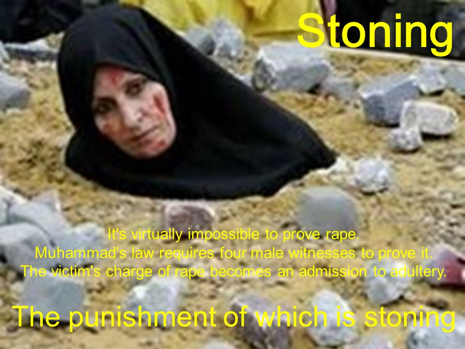 Stoning It's virtually impossible to prove rape. Muhammad's law requires four male witnesses to prove it. The victim's charge of rape becomes an admis
