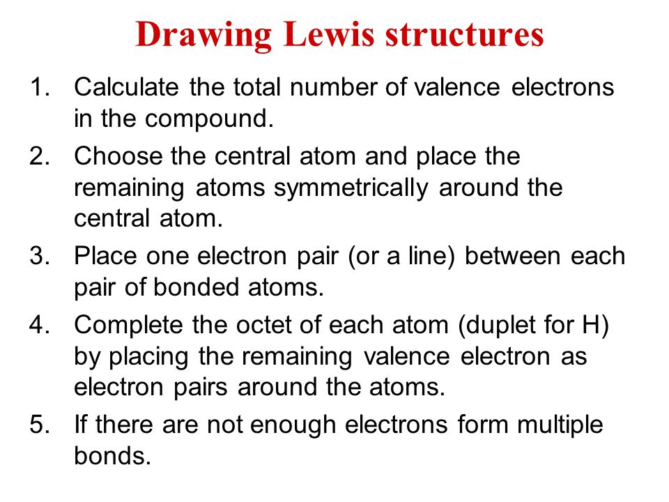 Drawing Lewis structures 1.Calculate the total number of valence electrons in the compound. 2.Choose the central atom and place the remaining atoms sy