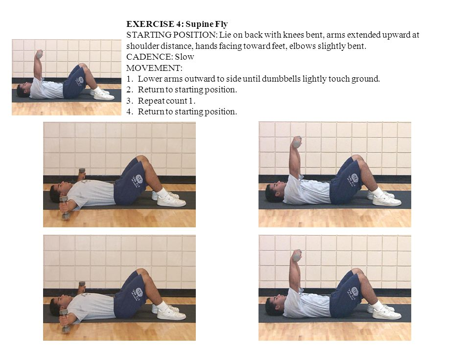 EXERCISE 4: Supine Fly STARTING POSITION: Lie on back with knees bent, arms extended upward at shoulder distance, hands facing toward feet, elbows slightly bent.