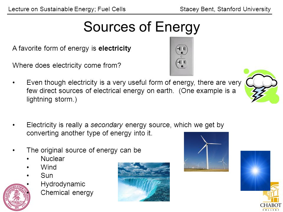 Stacey Bent, Stanford UniversityLecture on Sustainable Energy; Fuel Cells Sources of Energy A favorite form of energy is electricity Where does electricity come from.