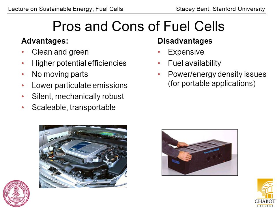 Stacey Bent, Stanford UniversityLecture on Sustainable Energy; Fuel Cells Pros and Cons of Fuel Cells Advantages: Clean and green Higher potential efficiencies No moving parts Lower particulate emissions Silent, mechanically robust Scaleable, transportable Disadvantages Expensive Fuel availability Power/energy density issues (for portable applications)