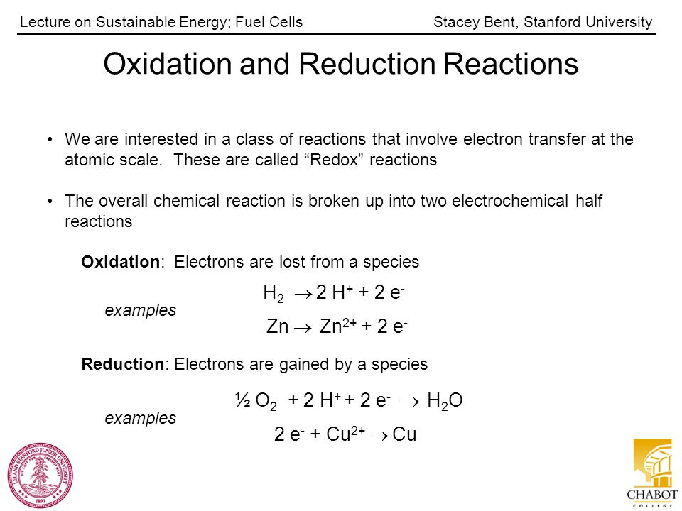 Stacey Bent, Stanford UniversityLecture on Sustainable Energy; Fuel Cells Oxidation and Reduction Reactions We are interested in a class of reactions that involve electron transfer at the atomic scale.