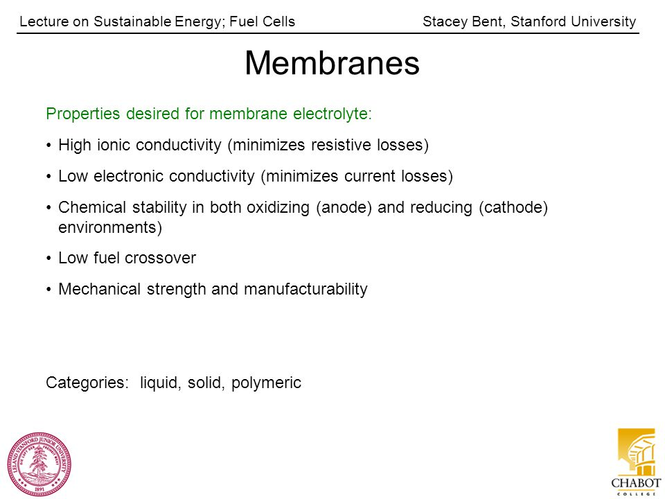 Stacey Bent, Stanford UniversityLecture on Sustainable Energy; Fuel Cells Membranes Properties desired for membrane electrolyte: High ionic conductivi