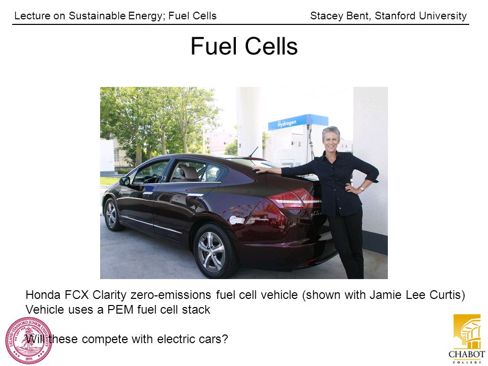 Stacey Bent, Stanford UniversityLecture on Sustainable Energy; Fuel Cells Fuel Cells Honda FCX Clarity zero-emissions fuel cell vehicle (shown with Jamie Lee Curtis) Vehicle uses a PEM fuel cell stack Will these compete with electric cars
