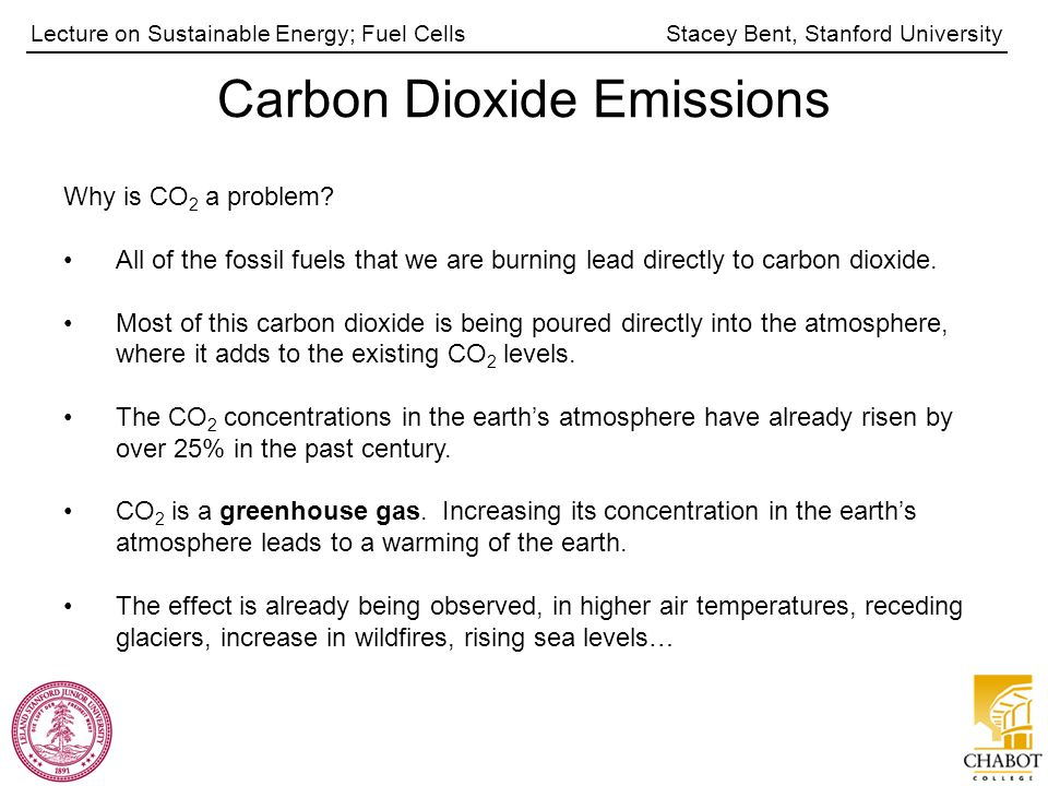 Stacey Bent, Stanford UniversityLecture on Sustainable Energy; Fuel Cells Carbon Dioxide Emissions Why is CO 2 a problem? All of the fossil fuels that