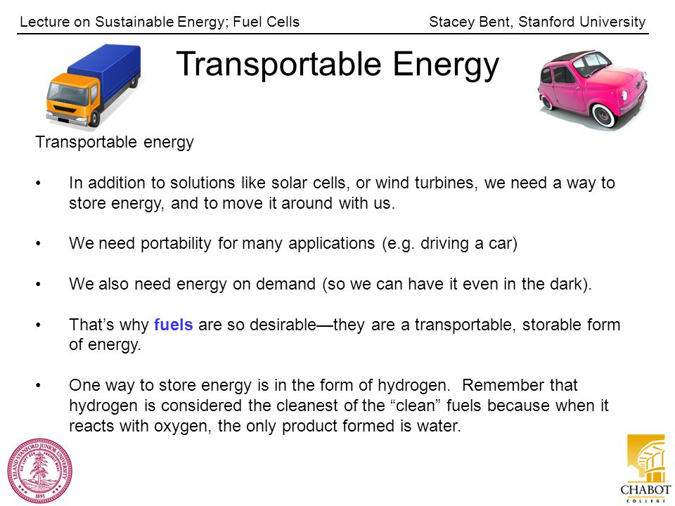 Stacey Bent, Stanford UniversityLecture on Sustainable Energy; Fuel Cells Transportable Energy Transportable energy In addition to solutions like sola