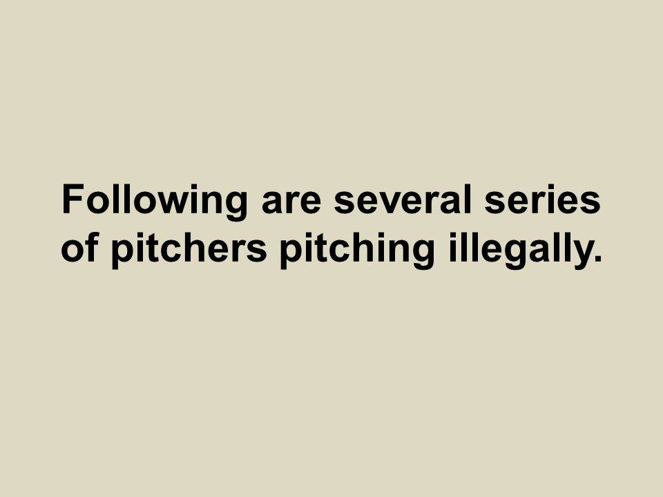 Following are several series of pitchers pitching illegally.