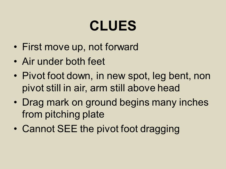 CLUES First move up, not forward Air under both feet Pivot foot down, in new spot, leg bent, non pivot still in air, arm still above head Drag mark on ground begins many inches from pitching plate Cannot SEE the pivot foot dragging