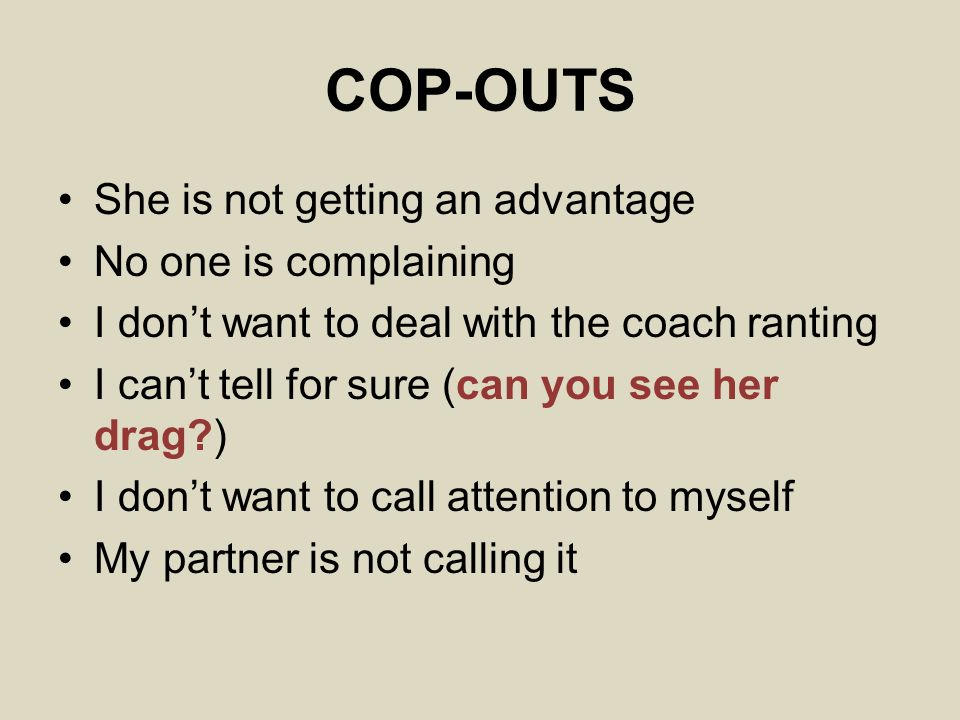 COP-OUTS She is not getting an advantage No one is complaining I don't want to deal with the coach ranting I can't tell for sure (can you see her drag?) I don't want to call attention to myself My partner is not calling it