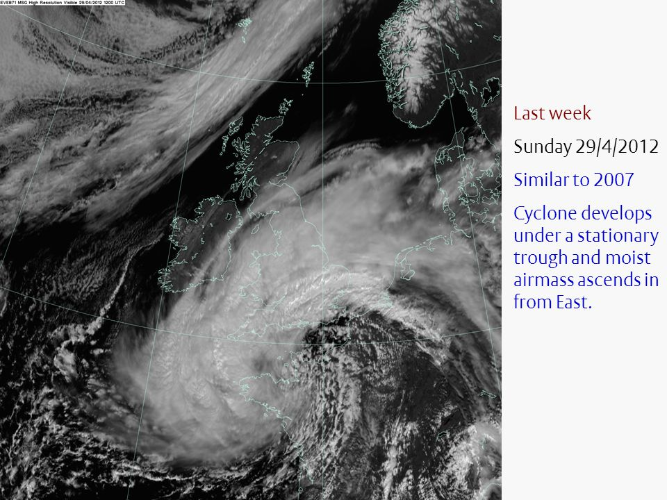 Last week Sunday 29/4/2012 Similar to 2007 Cyclone develops under a stationary trough and moist airmass ascends in from East.