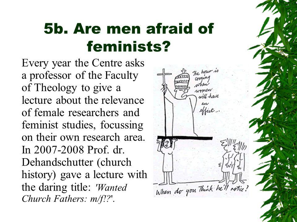 5b. Are men afraid of feminists.
