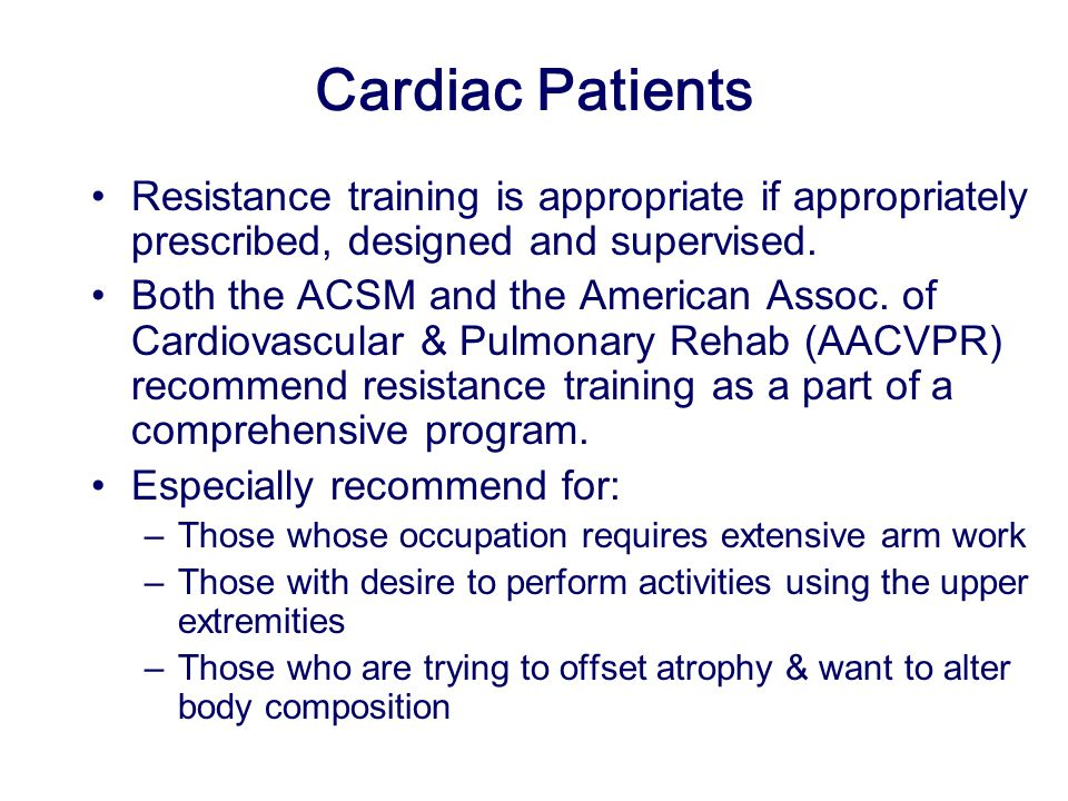 Cardiac Patients Resistance training is appropriate if appropriately prescribed, designed and supervised.