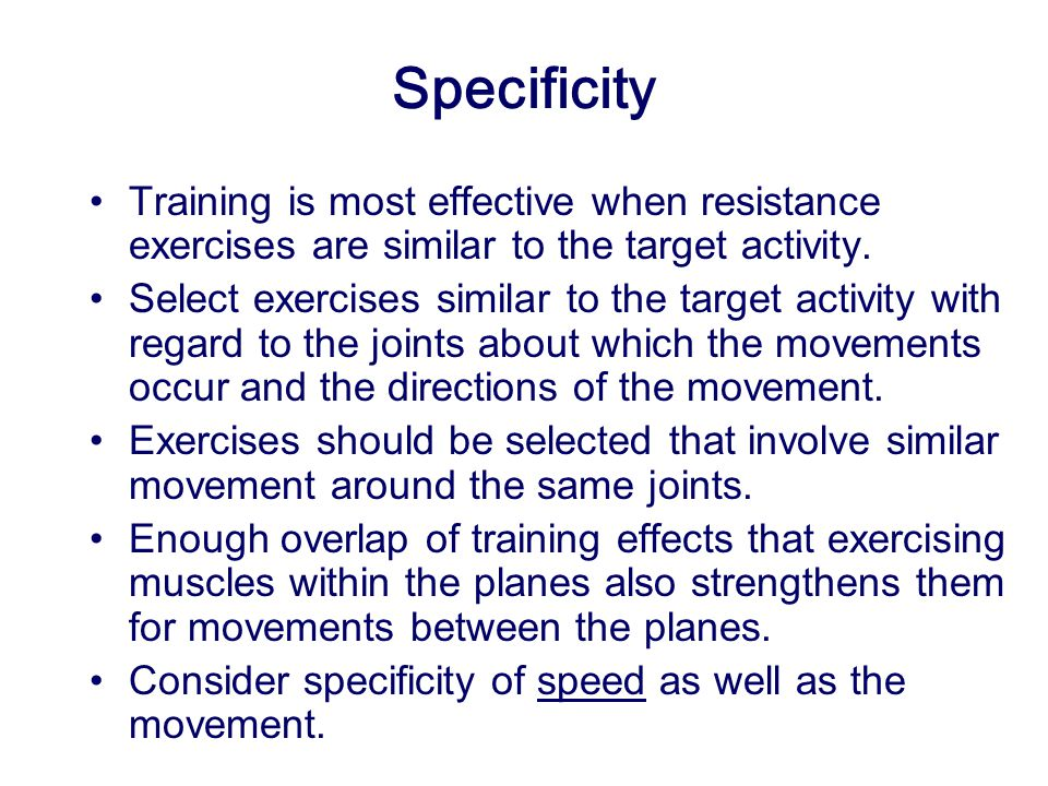 Specificity Training is most effective when resistance exercises are similar to the target activity.