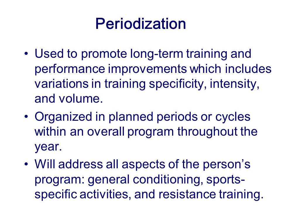 Periodization Used to promote long-term training and performance improvements which includes variations in training specificity, intensity, and volume.
