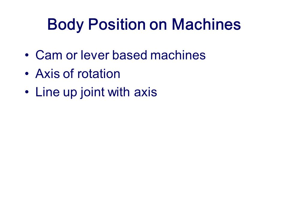 Body Position on Machines Cam or lever based machines Axis of rotation Line up joint with axis