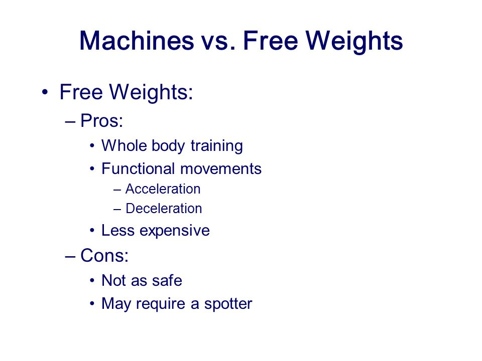 Machines vs. Free Weights Free Weights: –Pros: Whole body training Functional movements –Acceleration –Deceleration Less expensive –Cons: Not as safe