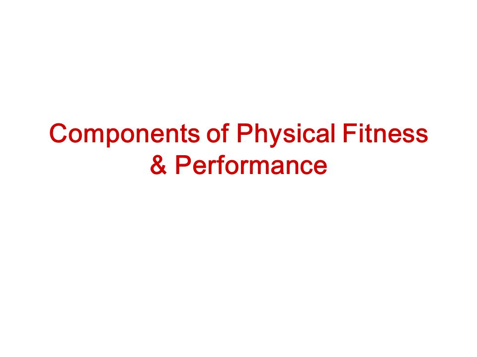 Components of Physical Fitness & Performance