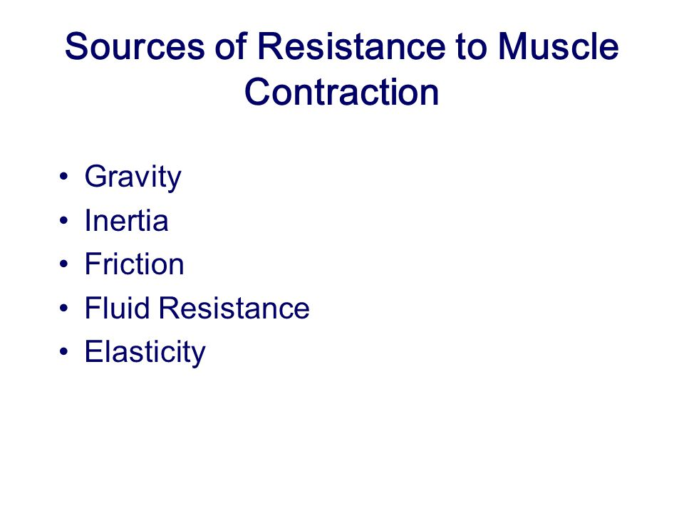 Sources of Resistance to Muscle Contraction Gravity Inertia Friction Fluid Resistance Elasticity