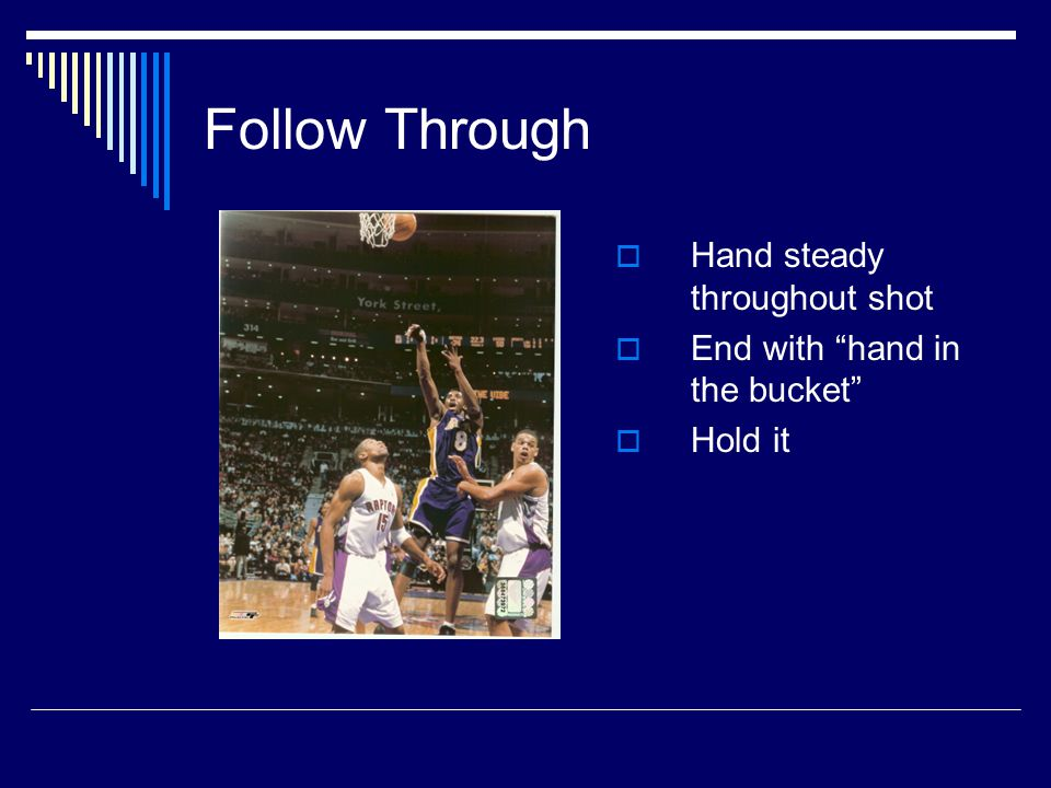 "Follow Through  Hand steady throughout shot  End with ""hand in the bucket""  Hold it"