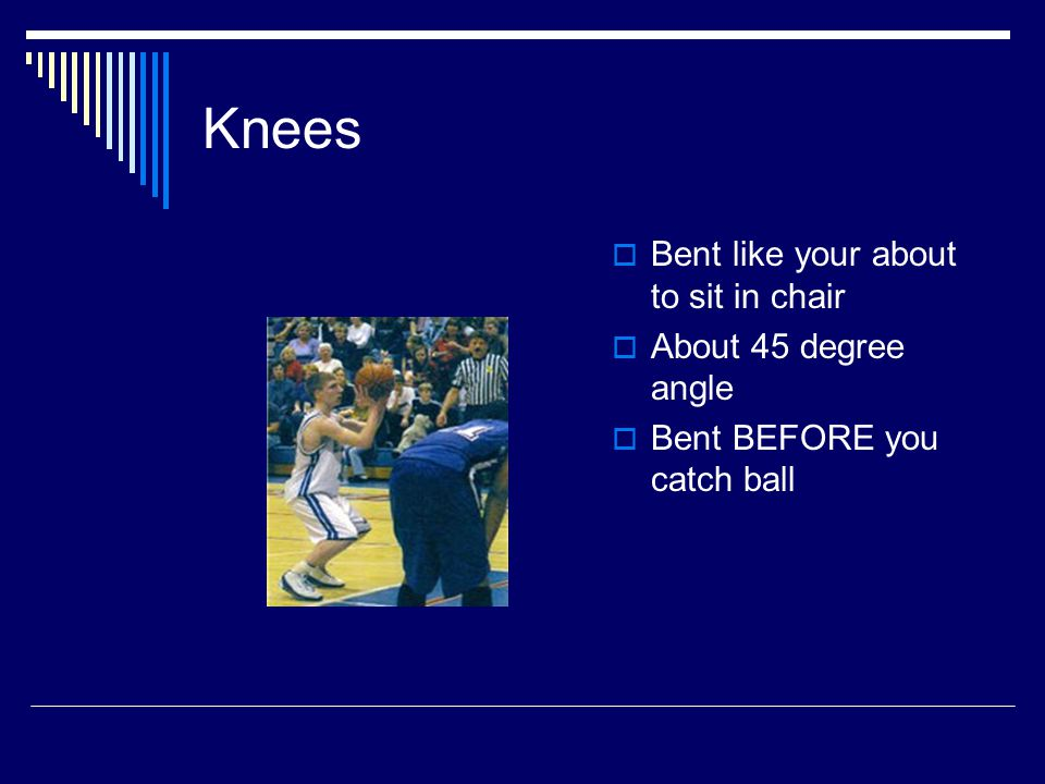 Knees  Bent like your about to sit in chair  About 45 degree angle  Bent BEFORE you catch ball