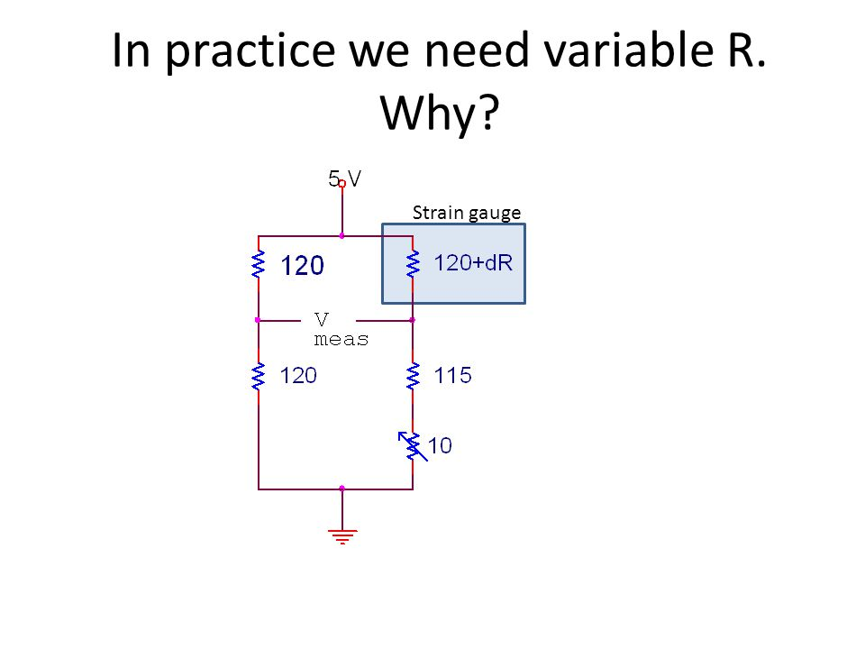 In practice we need variable R. Why? Strain gauge
