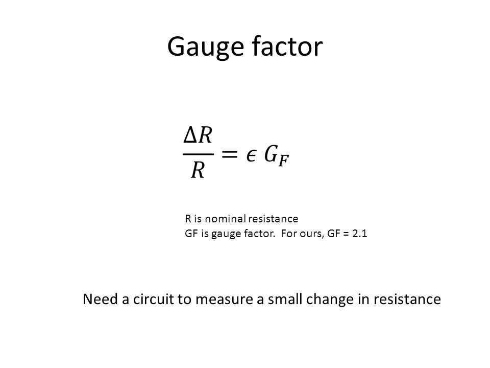 Gauge factor R is nominal resistance GF is gauge factor.