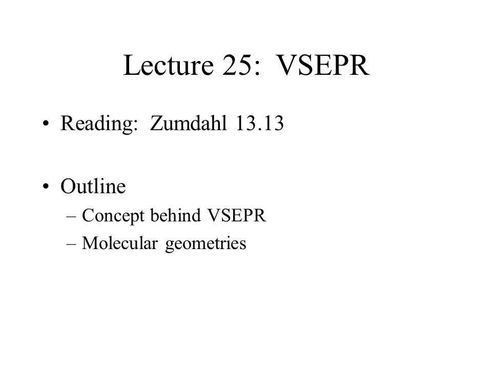 Lecture 25: VSEPR Reading: Zumdahl 13.13 Outline –Concept behind VSEPR –Molecular geometries