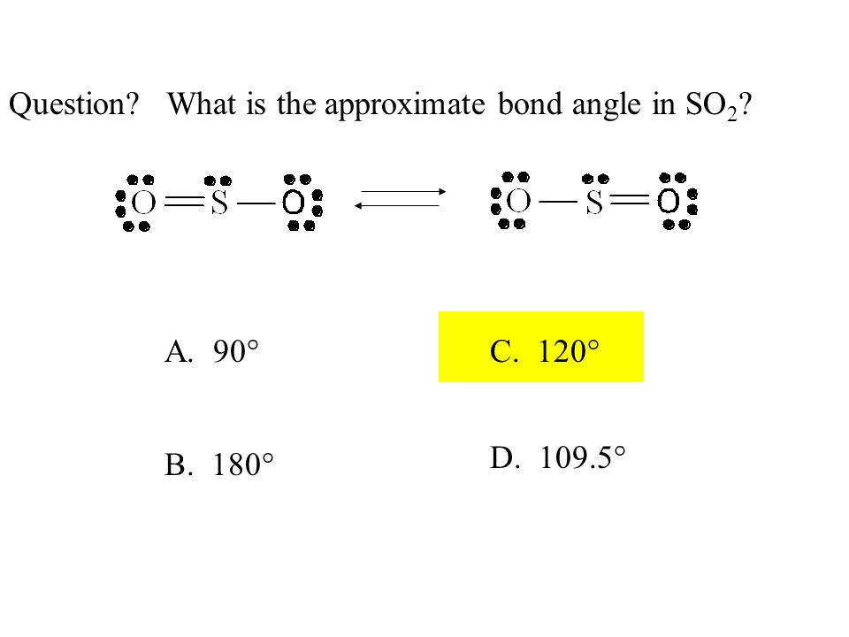 Question What is the approximate bond angle in SO 2 A. 90° B. 180° C. 120° D. 109.5°